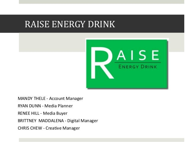 RAISE ENERGY DRINK  MANDY THELE - Account Manager RYAN DUNN - Media Planner RENEE HILL - Media Buyer BRITTNEY MADDALENA - ...