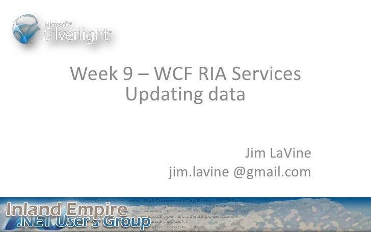Week 9 – WCF RIA Services Updating data<br />Jim LaVine<br />jim.lavine @gmail.com<br />