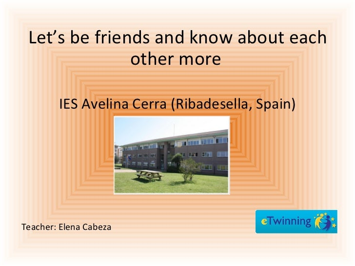 <ul><li>Let's be friends and know about each other more   </li></ul><ul><li>IES Avelina Cerra (Ribadesella, Spain) </li></...