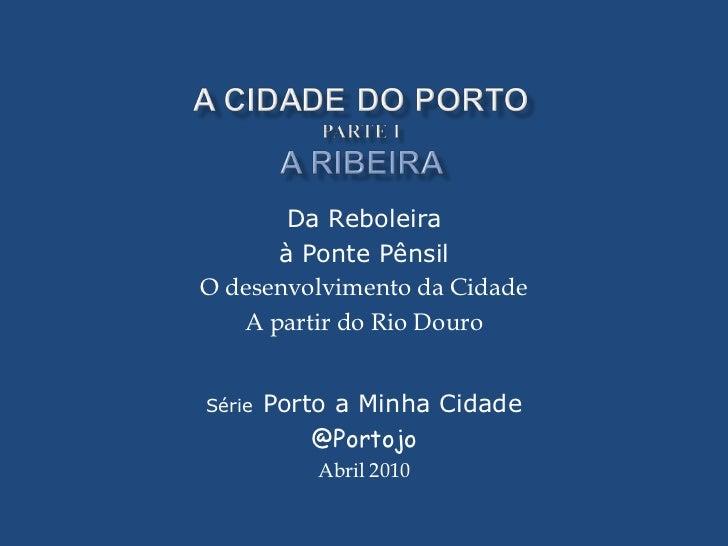 Da Reboleira      à Ponte PênsilO desenvolvimento da Cidade   A partir do Rio DouroSérie   Porto a Minha Cidade           ...