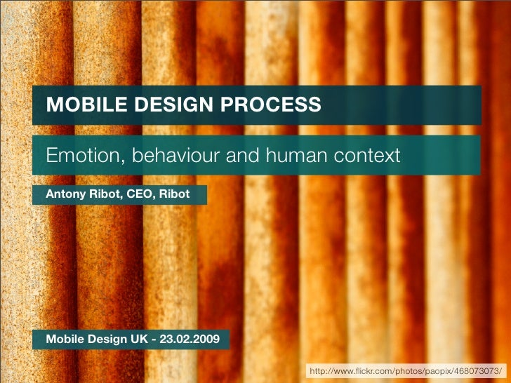 MOBILE DESIGN PROCESS  Emotion, behaviour and human context Antony Ribot, CEO, Ribot     Mobile Design UK - 23.02.2009    ...