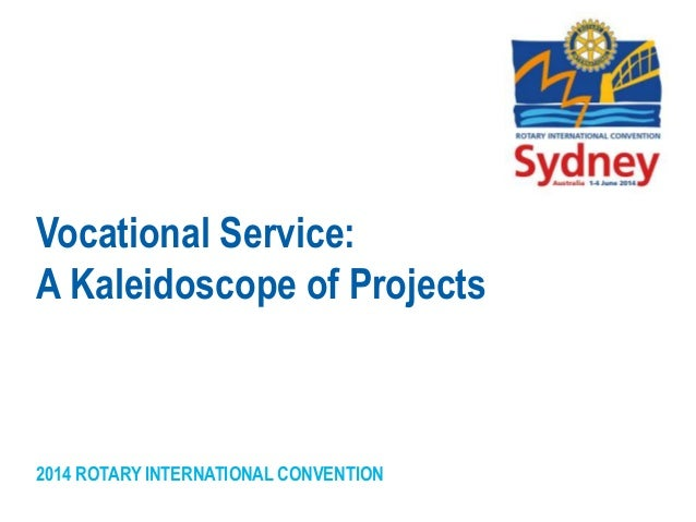 2014 ROTARY INTERNATIONAL CONVENTION Vocational Service: A Kaleidoscope of Projects