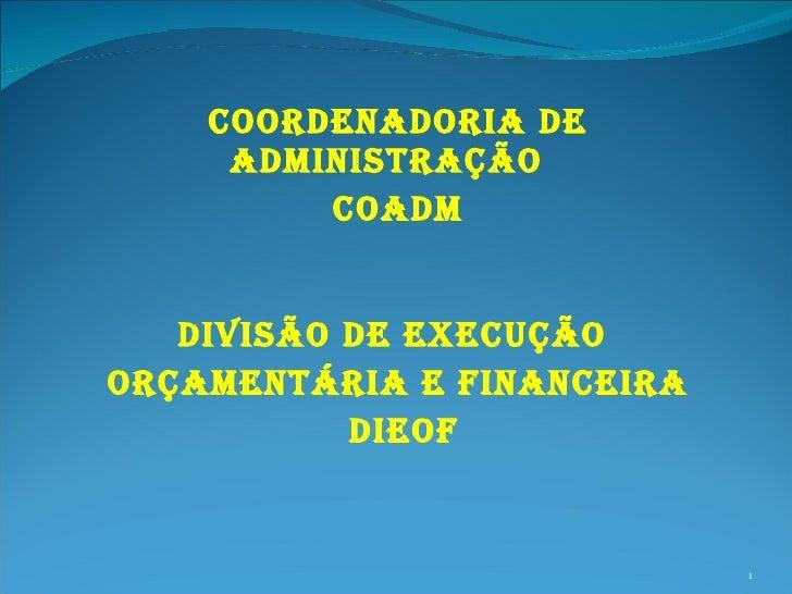 COORDENADORIA DE ADMINISTRAÇÃO  COADM DIVISÃO DE EXECUÇÃO  ORÇAMENTÁRIA E FINANCEIRA DIEOF