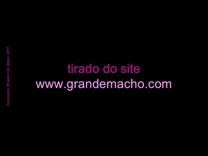 tirado do site www.grandemacho.com Aniversário_Ricardo | 24_Março_2007