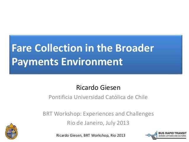Ricardo Giesen, BRT Workshop, Rio 2013 Fare Collection in the Broader Payments Environment Ricardo Giesen Pontificia Unive...