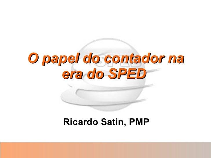 O papel do contador na era do SPED   Ricardo Satin, PMP