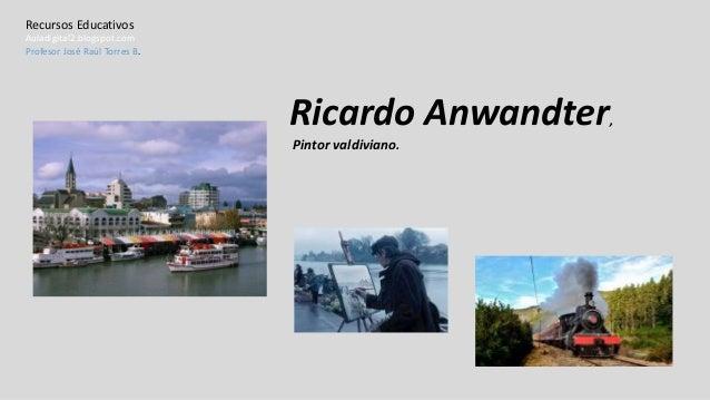 Ricardo Anwandter, Pintor valdiviano. Recursos Educativos Auladigital2.blogspot.com Profesor José Raúl Torres B.