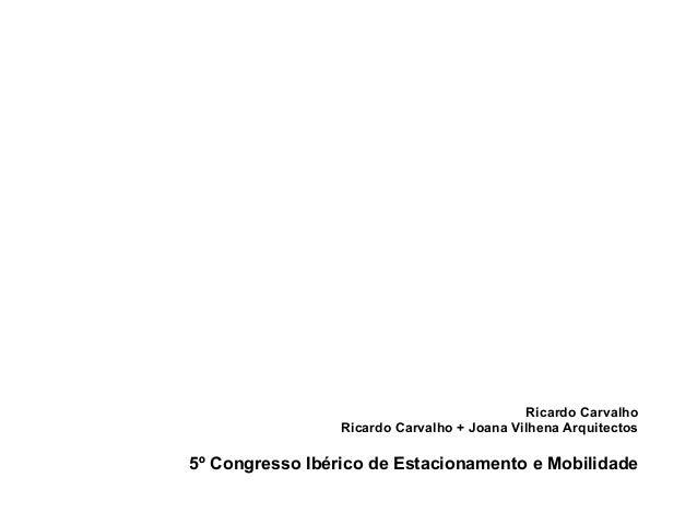 Ricardo Carvalho  Ricardo Carvalho + Joana Vilhena Arquitectos  5º Congresso Ibérico de Estacionamento e Mobilidade