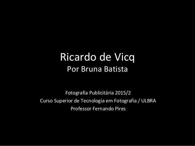 Ricardo de Vicq Por Bruna Batista Fotografia Publicitária 2015/2 Curso Superior de Tecnologia em Fotografia / ULBRA Profes...