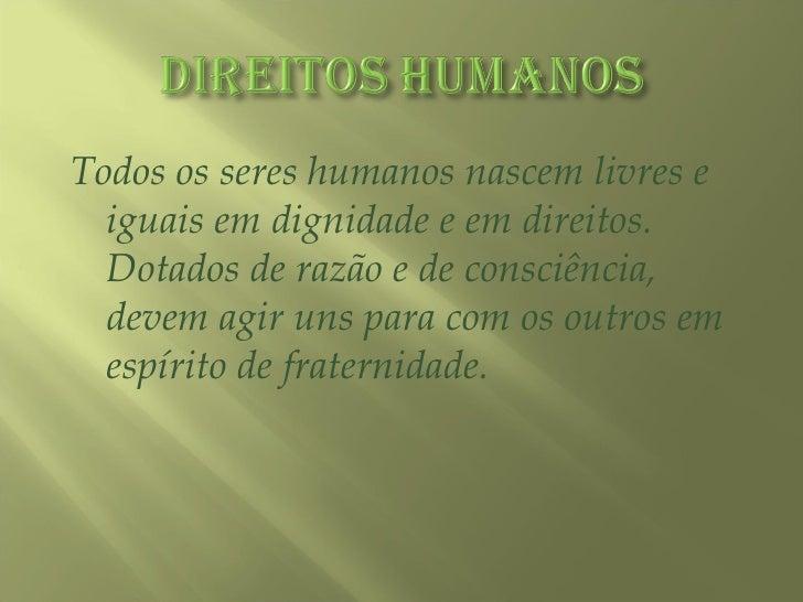 <ul><li>Todos os seres humanos nascem livres e iguais em dignidade e em direitos. Dotados de razão e de consciência, devem...