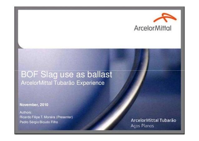 BOF Slag use as ballastBOF Slag use as ballast ArcelorMittal Tubarão Experience November, 2010 Authors: Ricardo Filipe T. ...