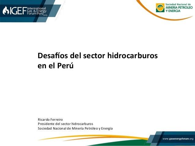 Desa%os  del  sector  hidrocarburos   en  el  Perú   Ricardo  Ferreiro   Presidente  del  sector  ...