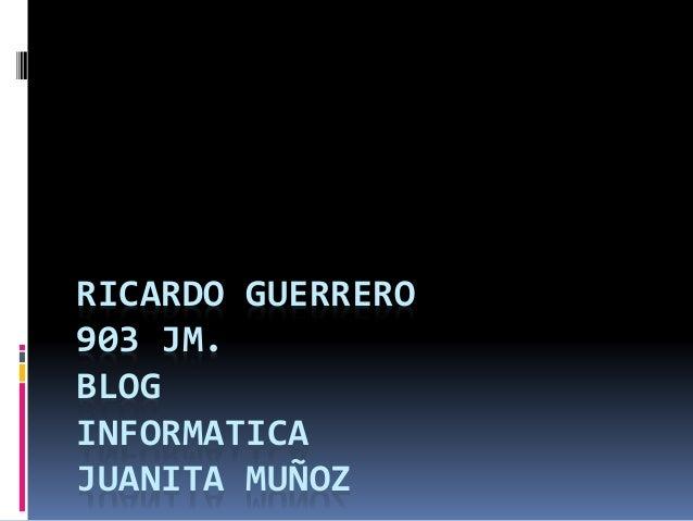 RICARDO GUERRERO 903 JM. BLOG INFORMATICA JUANITA MUÑOZ
