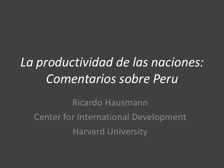 La productividad de las naciones:     Comentarios sobre Peru           Ricardo Hausmann  Center for International Developm...