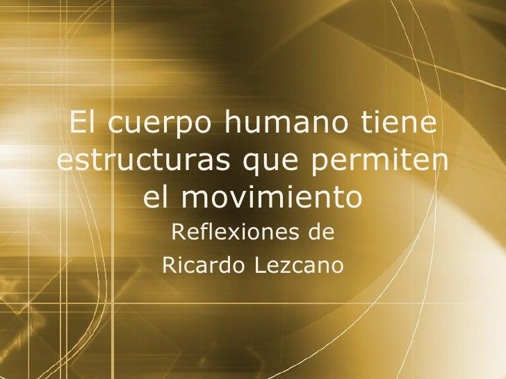 El cuerpo humano tiene estructuras que permiten el movimiento Reflexiones de Ricardo Lezcano