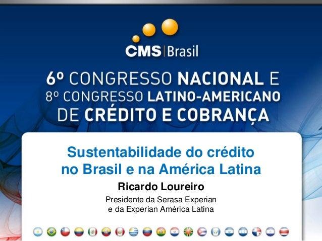 Sustentabilidade do crédito no Brasil e na América Latina Ricardo Loureiro Presidente da Serasa Experian e da Experian Amé...