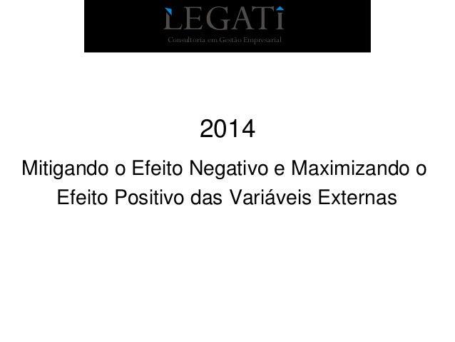 Consultoria em Gestão Empresarial  2014 Mitigando o Efeito Negativo e Maximizando o Efeito Positivo das Variáveis Externas