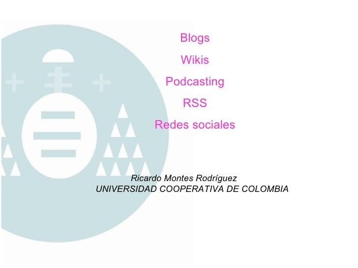 Blogs Wikis Podcasting RSS Redes sociales Ricardo Montes Rodríguez UNIVERSIDAD COOPERATIVA DE COLOMBIA