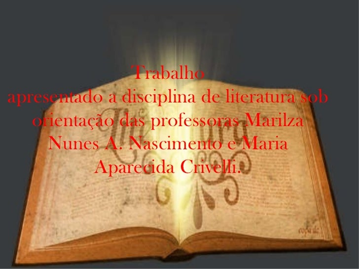 Trabalho apresentado a disciplina de literatura sob orientação das professoras Marilza Nunes A. Nascimento e Maria Apareci...