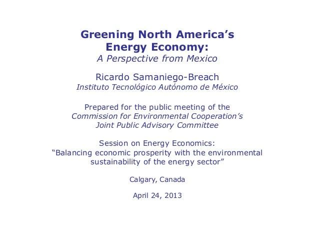 Greening North America'sEnergy Economy:A Perspective from MexicoRicardo Samaniego-BreachInstituto Tecnológico Autónomo de ...