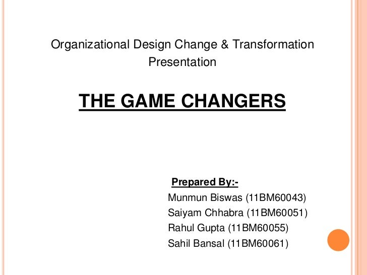 Organizational Design Change & Transformation                 Presentation    THE GAME CHANGERS                    Prepare...