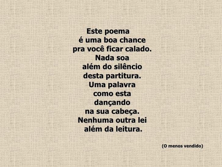 <ul><li>Este poema  é uma boa chance  pra você ficar calado.  Nada soa  além do silêncio  desta partitura.  Uma palavra  c...