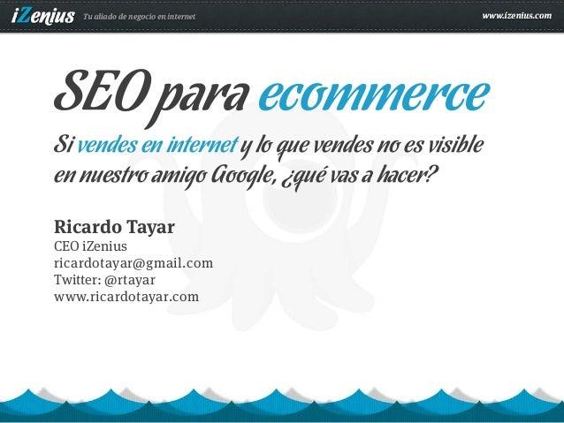 SEO para ecommerceSi vendes en internet y lo que vendes no es visibleen nuestro amigo Google, ¿qué vas a hacer?Ricardo Tay...