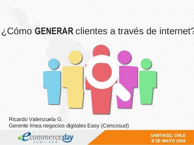¿Cómo GENERAR clientes a través de internet? Ricardo Valenzuela G. Gerente línea negocios digitales Easy (Cencosud)