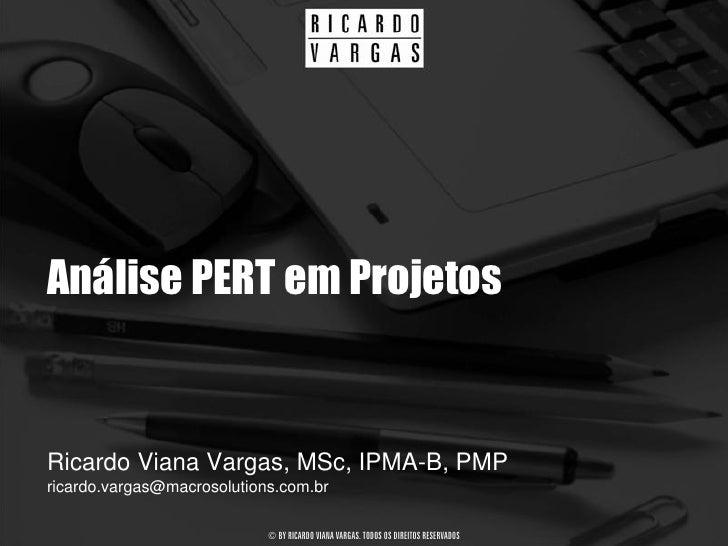 Análise PERT em Projetos   Ricardo Viana Vargas, MSc, IPMA-B, PMP ricardo.vargas@macrosolutions.com.br                    ...