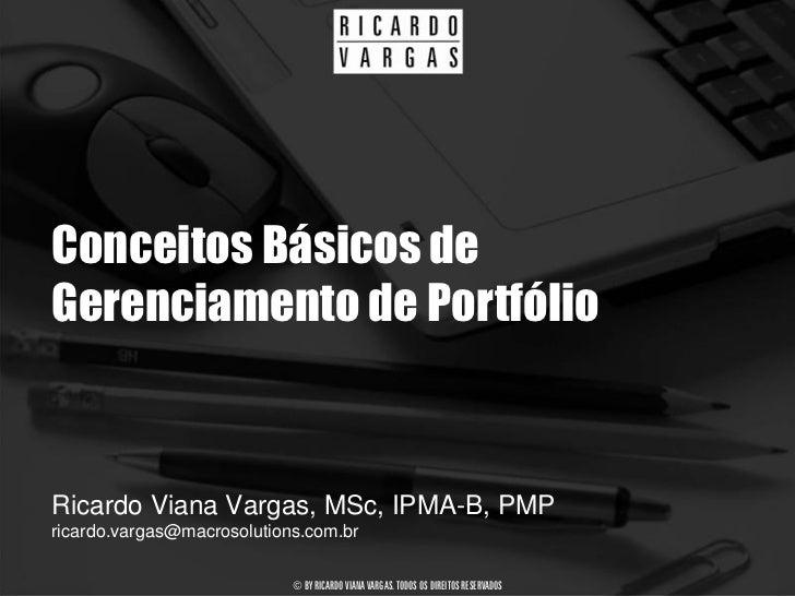 Conceitos Básicos de Gerenciamento de Portfólio   Ricardo Viana Vargas, MSc, IPMA-B, PMP ricardo.vargas@macrosolutions.com...