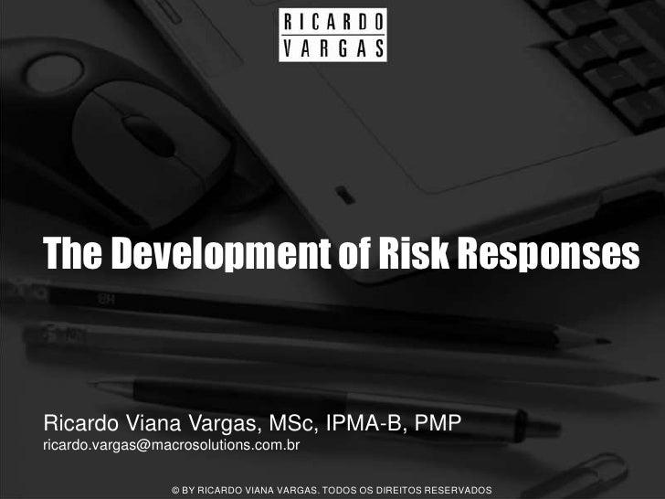 The Development of Risk Responses   Ricardo Viana Vargas, MSc, IPMA-B, PMP ricardo.vargas@macrosolutions.com.br           ...