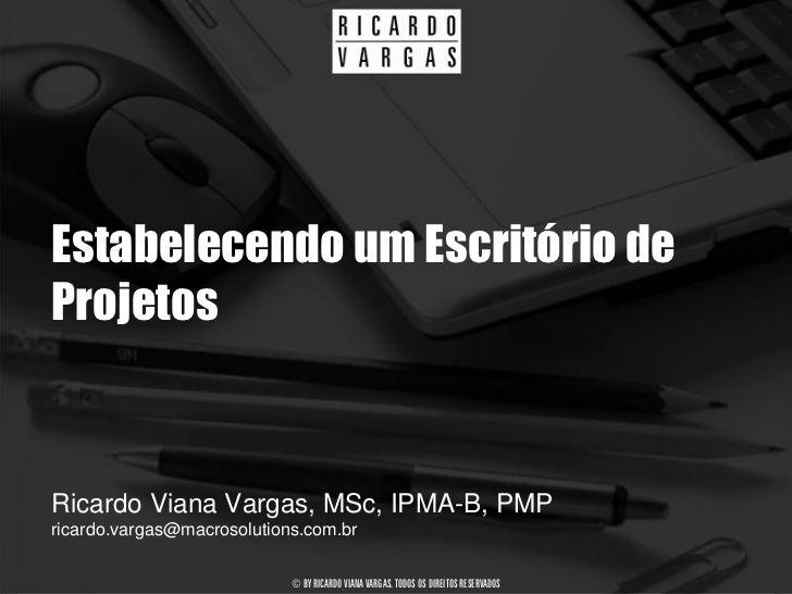 Estabelecendo um Escritório de Projetos   Ricardo Viana Vargas, MSc, IPMA-B, PMP ricardo.vargas@macrosolutions.com.br     ...
