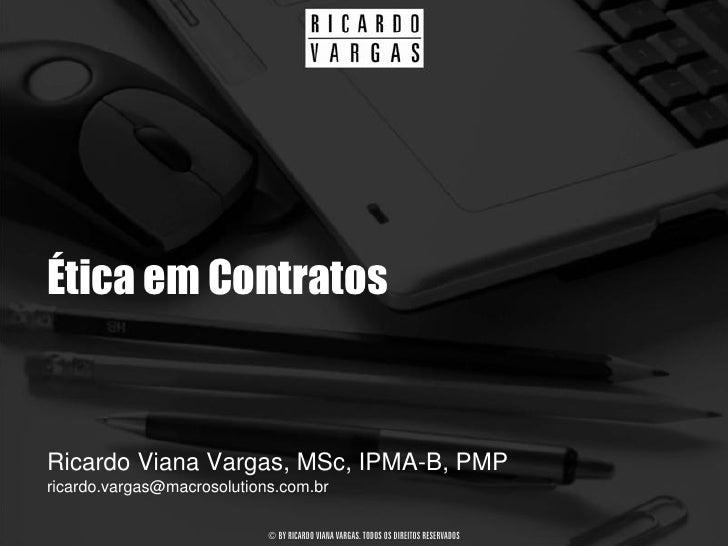 Ética em Contratos   Ricardo Viana Vargas, MSc, IPMA-B, PMP ricardo.vargas@macrosolutions.com.br                          ...