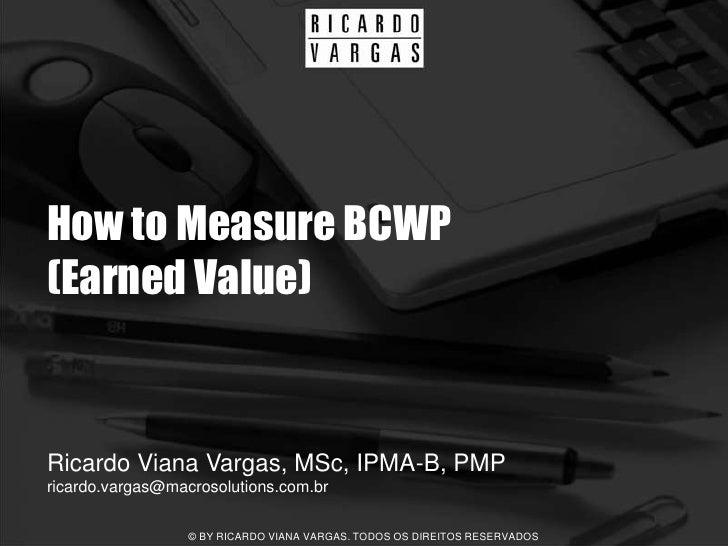 How to Measure BCWP (Earned Value)   Ricardo Viana Vargas, MSc, IPMA-B, PMP ricardo.vargas@macrosolutions.com.br          ...