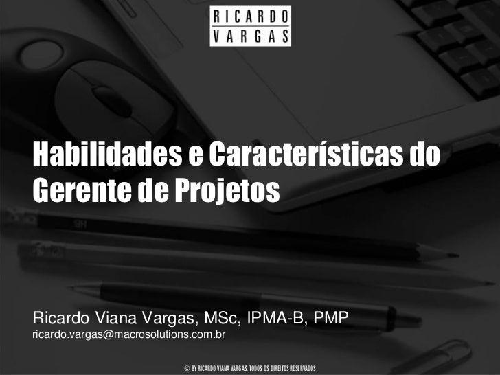 Habilidades e Características do Gerente de Projetos   Ricardo Viana Vargas, MSc, IPMA-B, PMP ricardo.vargas@macrosolution...