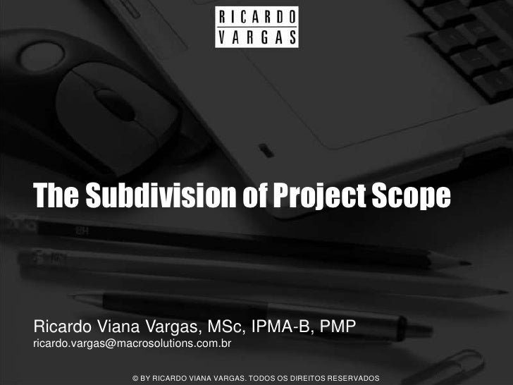 The Subdivision of Project Scope   Ricardo Viana Vargas, MSc, IPMA-B, PMP ricardo.vargas@macrosolutions.com.br            ...