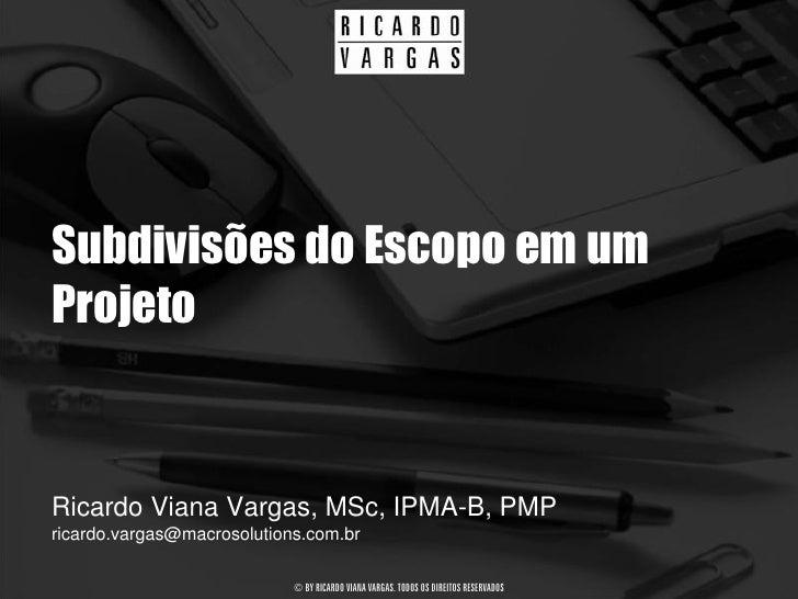 Subdivisões do Escopo em um Projeto   Ricardo Viana Vargas, MSc, IPMA-B, PMP ricardo.vargas@macrosolutions.com.br         ...