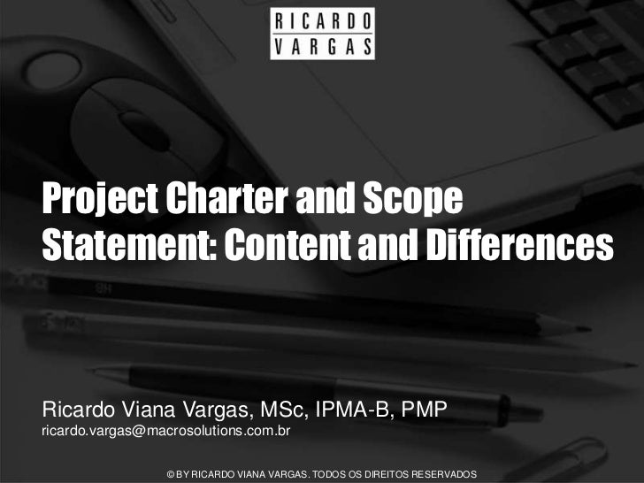 Project Charter and Scope Statement: Content and Differences   Ricardo Viana Vargas, MSc, IPMA-B, PMP ricardo.vargas@macro...
