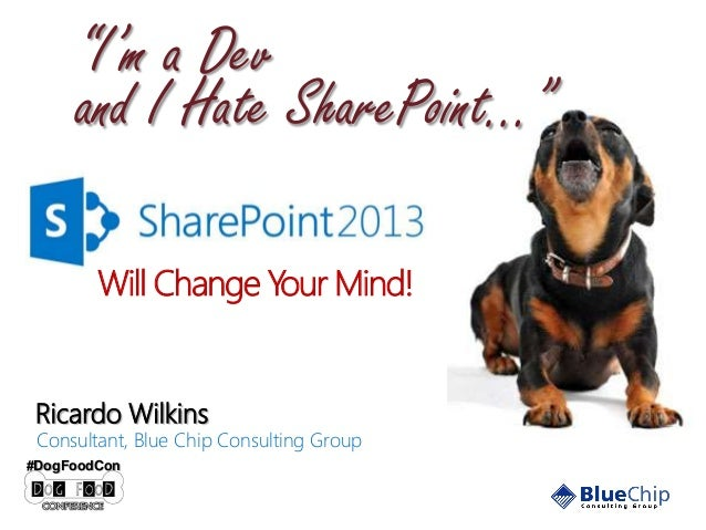 """I'm a Dev and I Hate SharePoint…"" Will Change Your Mind!  Ricardo Wilkins  Consultant, Blue Chip Consulting Group  #DogFo..."