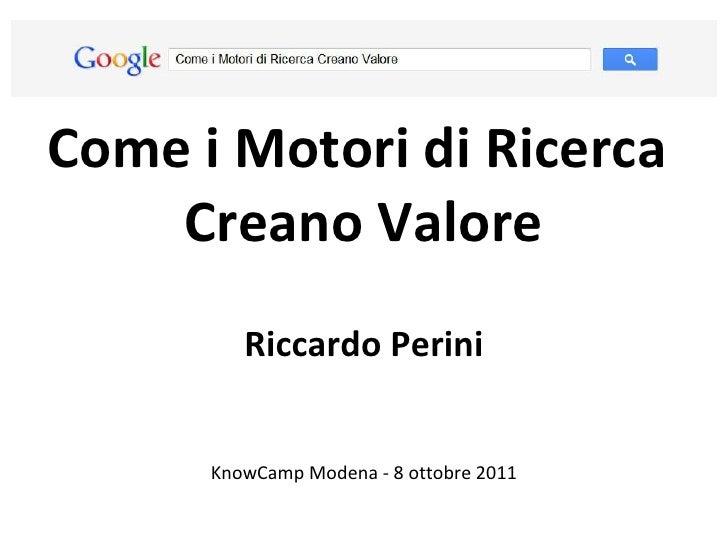 Come i Motori di Ricerca  Creano Valore Riccardo Perini KnowCamp Modena - 8 ottobre 2011