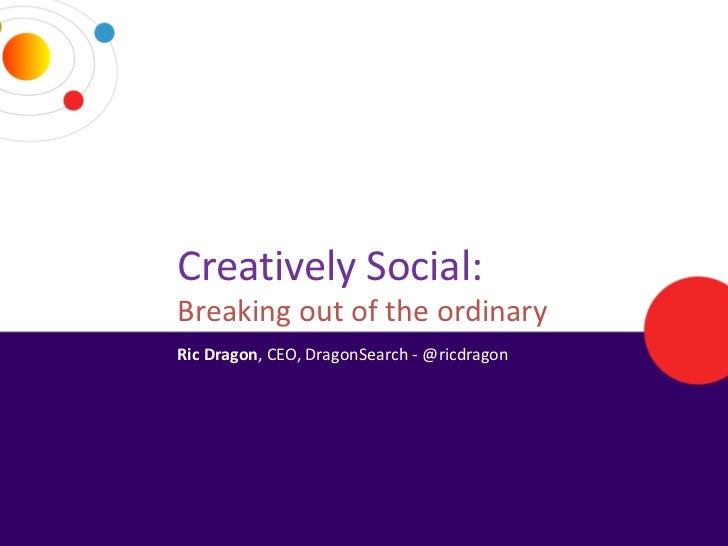 Creatively Social:Breaking out of the ordinaryRic Dragon, CEO, DragonSearch - @ricdragon
