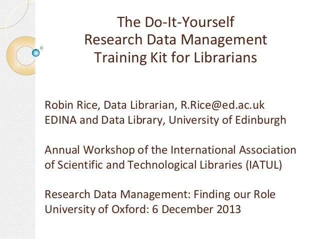 The Do-It-Yourself Research Data Management Training Kit for Librarians Robin Rice, Data Librarian, R.Rice@ed.ac.uk EDINA ...