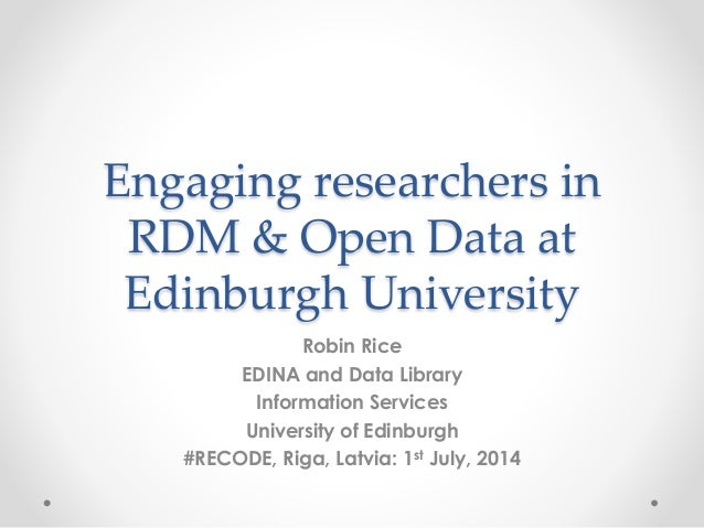 Engaging researchers in RDM & Open Data at Edinburgh University Robin Rice EDINA and Data Library Information Services Uni...