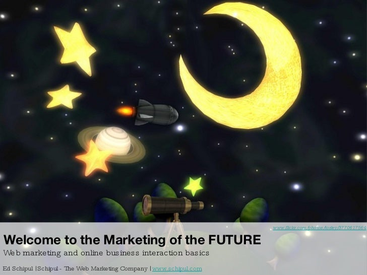 Welcome to the Marketing of the FUTURE Web marketing and online business interaction basics Ed Schipul | Schipul - The Web...