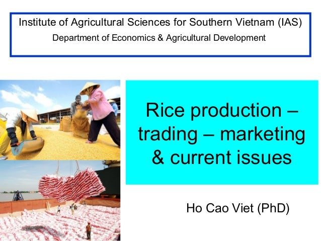 Rice production – trading – marketing & current issues Ho Cao Viet (PhD) Institute of Agricultural Sciences for Southern V...