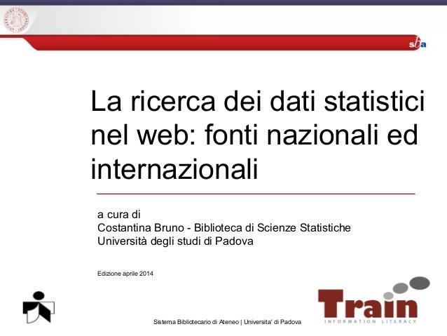 Sistema Bibliotecario di Ateneo | Universita' di Padova La ricerca dei dati statistici nel web: fonti nazionali ed interna...