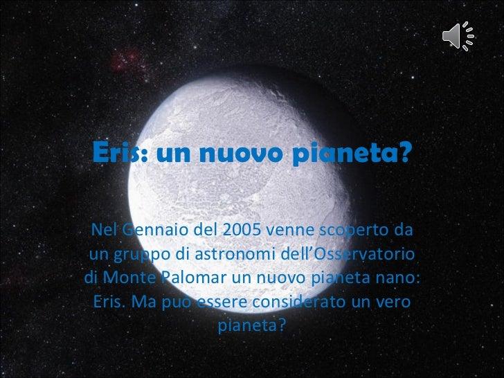 Eris: un nuovo pianeta? Nel Gennaio del 2005 venne scoperto da un gruppo di astronomi dell'Osservatorio di Monte Palomar u...
