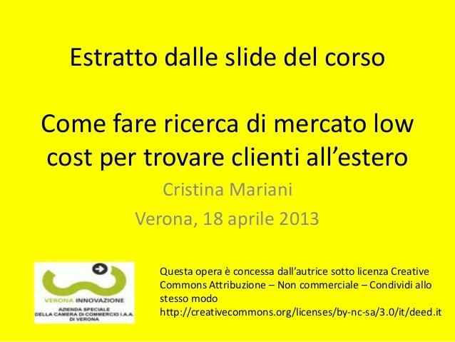 Estratto dalle slide del corsoCome fare ricerca di mercato lowcost per trovare clienti all'esteroCristina MarianiVerona, 1...