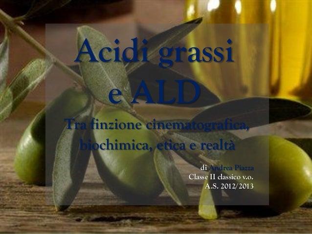 Acidi grassie ALDTra finzione cinematografica,biochimica, etica e realtàdi Andrea PiazzaClasse II classico v.o.A.S. 2012/2...