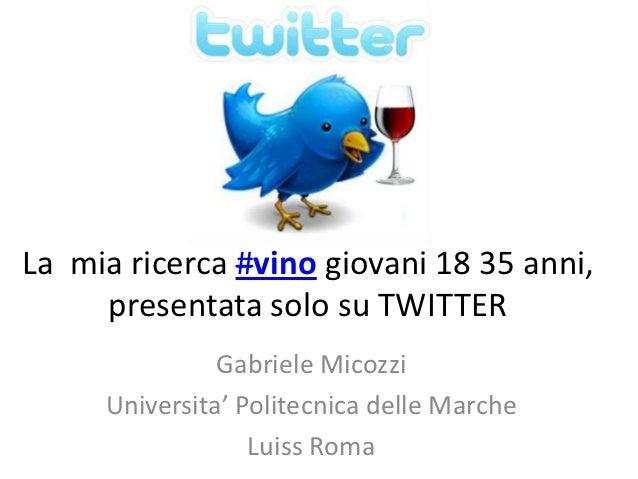 La mia ricerca #vino giovani 18 35 anni,     presentata solo su TWITTER               Gabriele Micozzi     Universita' Pol...